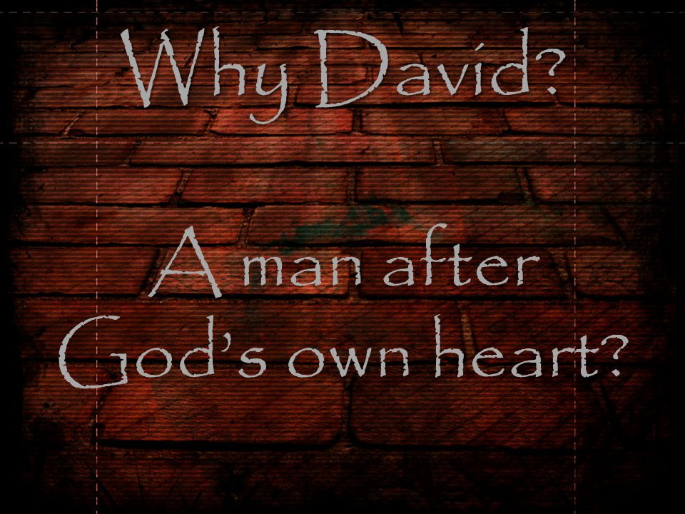Why David Why David A man after God's own heart