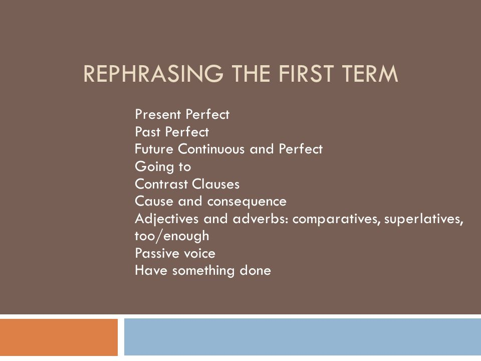 REPHRASING THE FIRST TERM Present Perfect Past Perfect Future Continuous and Perfect Going to Contrast Clauses Cause and consequence Adjectives and ad