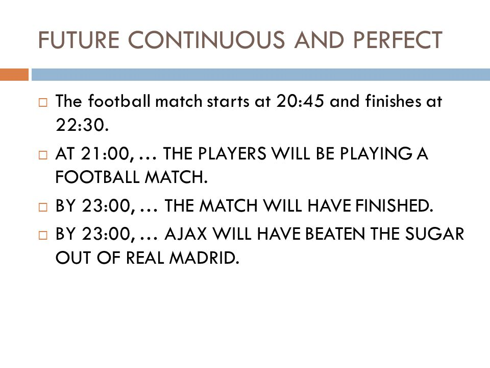 FUTURE CONTINUOUS AND PERFECT  The football match starts at 20:45 and finishes at 22:30.  AT 21:00, … THE PLAYERS WILL BE PLAYING A FOOTBALL MATCH.