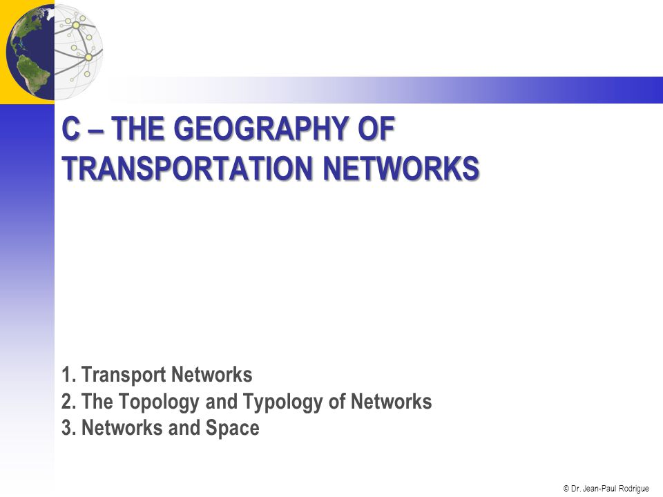 © Dr. Jean-Paul Rodrigue C – THE GEOGRAPHY OF TRANSPORTATION NETWORKS 1.