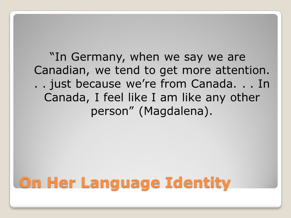 On Her Language Identity In Germany, when we say we are Canadian, we tend to get more attention...