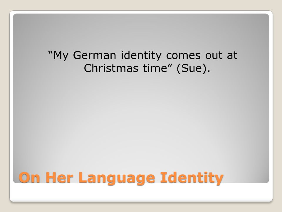 On Her Language Identity My German identity comes out at Christmas time (Sue).
