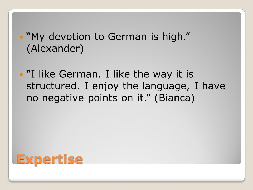 Expertise My devotion to German is high. (Alexander) I like German.