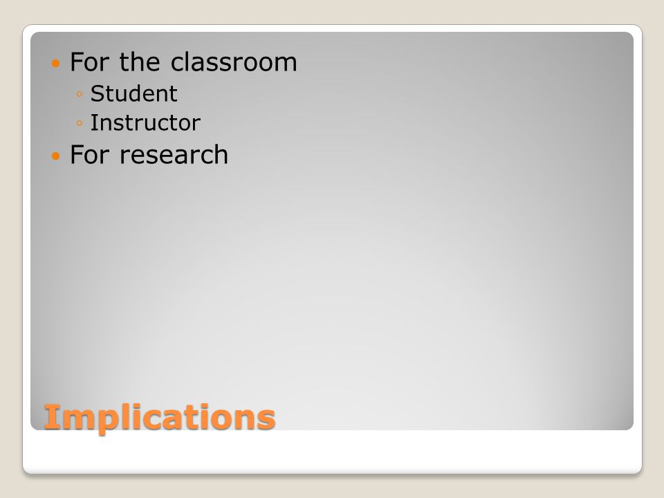 Implications For the classroom ◦Student ◦Instructor For research