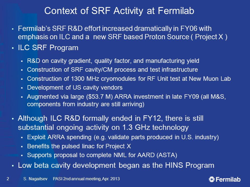 Context of SRF Activity at Fermilab Fermilab's SRF R&D effort increased dramatically in FY06 with emphasis on ILC and a new SRF based Proton Source ( Project X ) ILC SRF Program  R&D on cavity gradient, quality factor, and manufacturing yield  Construction of SRF cavity/CM process and test infrastructure  Construction of 1300 MHz cryomodules for RF Unit test at New Muon Lab  Development of US cavity vendors  Augmented via large ($53.7 M) ARRA investment in late FY09 (all M&S, components from industry are still arriving) Although ILC R&D formally ended in FY12, there is still substantial ongoing activity on 1.3 GHz technology  Exploit ARRA spending (e.g.