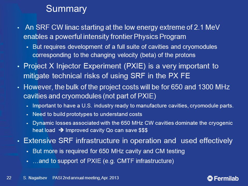 Summary An SRF CW linac starting at the low energy extreme of 2.1 MeV enables a powerful intensity frontier Physics Program  But requires development of a full suite of cavities and cryomodules corresponding to the changing velocity (beta) of the protons Project X Injector Experiment (PXIE) is a very important to mitigate technical risks of using SRF in the PX FE However, the bulk of the project costs will be for 650 and 1300 MHz cavities and cryomodules (not part of PXIE)  Important to have a U.S.