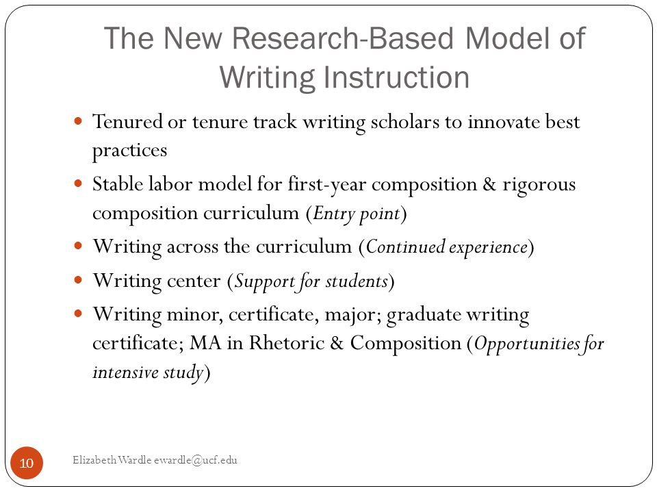 The New Research-Based Model of Writing Instruction Tenured or tenure track writing scholars to innovate best practices Stable labor model for first-year composition & rigorous composition curriculum (Entry point) Writing across the curriculum (Continued experience) Writing center (Support for students) Writing minor, certificate, major; graduate writing certificate; MA in Rhetoric & Composition (Opportunities for intensive study) 10 Elizabeth Wardle ewardle@ucf.edu
