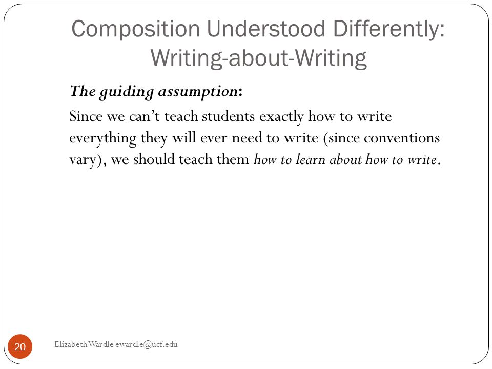 Composition Understood Differently: Writing-about-Writing The guiding assumption: Since we can't teach students exactly how to write everything they will ever need to write (since conventions vary), we should teach them how to learn about how to write.