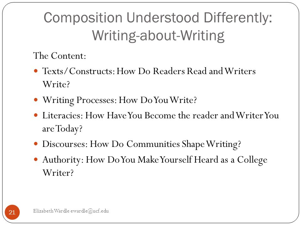 Composition Understood Differently: Writing-about-Writing Elizabeth Wardle ewardle@ucf.edu 21 The Content: Texts/Constructs: How Do Readers Read and Writers Write.