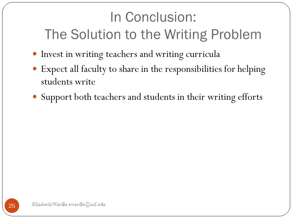 In Conclusion: The Solution to the Writing Problem Invest in writing teachers and writing curricula Expect all faculty to share in the responsibilities for helping students write Support both teachers and students in their writing efforts 25 Elizabeth Wardle ewardle@ucf.edu