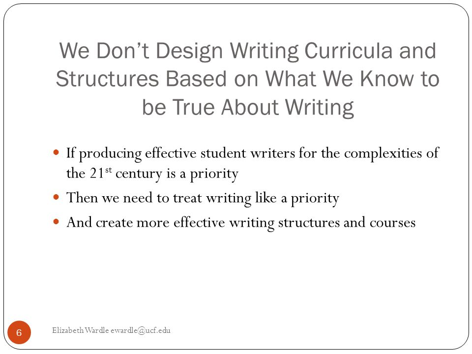 We Don't Design Writing Curricula and Structures Based on What We Know to be True About Writing Elizabeth Wardle ewardle@ucf.edu 6 If producing effective student writers for the complexities of the 21 st century is a priority Then we need to treat writing like a priority And create more effective writing structures and courses