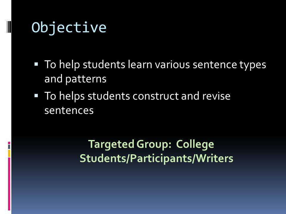 Objective  To help students learn various sentence types and patterns  To helps students construct and revise sentences Targeted Group: College Students/Participants/Writers