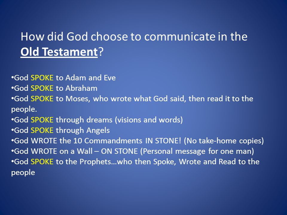 God SPOKE to Adam and Eve God SPOKE to Abraham God SPOKE to Moses, who wrote what God said, then read it to the people.