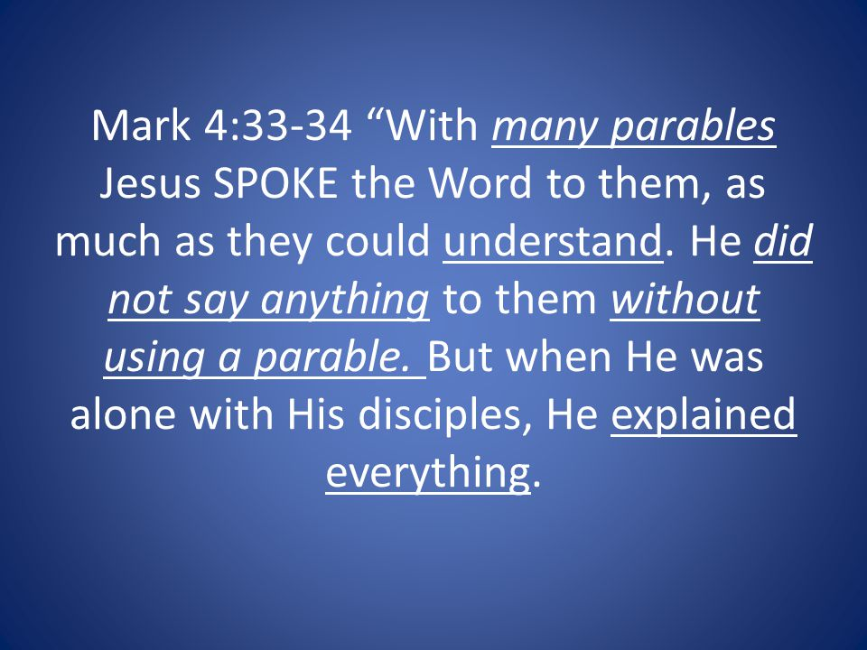 Mark 4:33-34 With many parables Jesus SPOKE the Word to them, as much as they could understand.