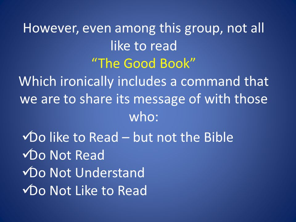However, even among this group, not all like to read The Good Book Which ironically includes a command that we are to share its message of with those who: Do like to Read – but not the Bible Do Not Read Do Not Understand Do Not Like to Read