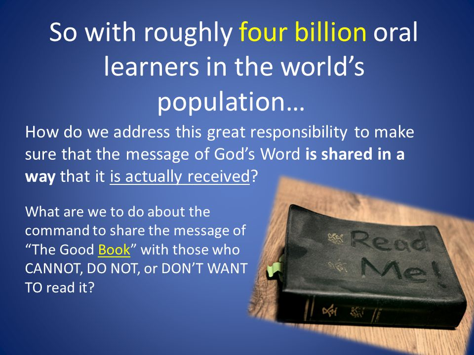 So with roughly four billion oral learners in the world's population… How do we address this great responsibility to make sure that the message of God's Word is shared in a way that it is actually received.