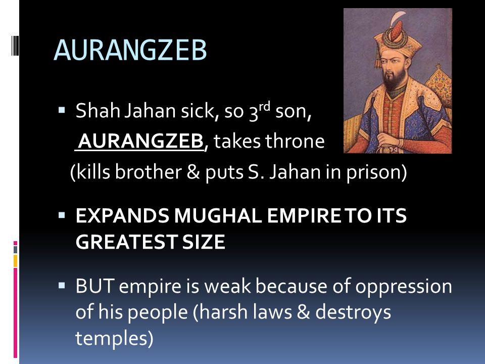 AURANGZEB  Shah Jahan sick, so 3 rd son, AURANGZEB, takes throne (kills brother & puts S.