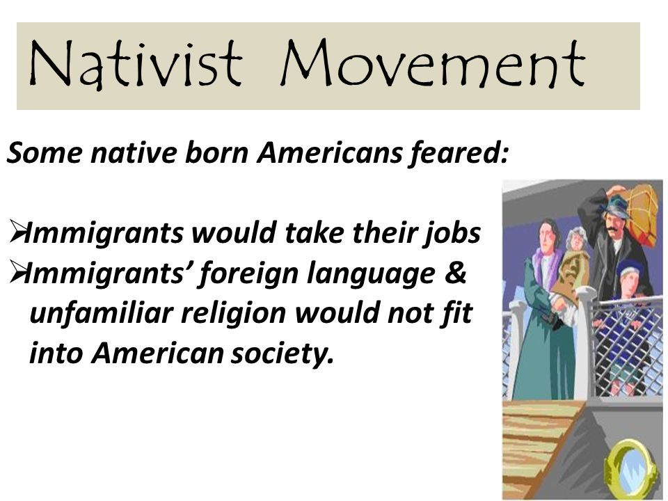Nativist Movement Some native born Americans feared:  Immigrants would take their jobs  Immigrants' foreign language & unfamiliar religion would not fit into American society.