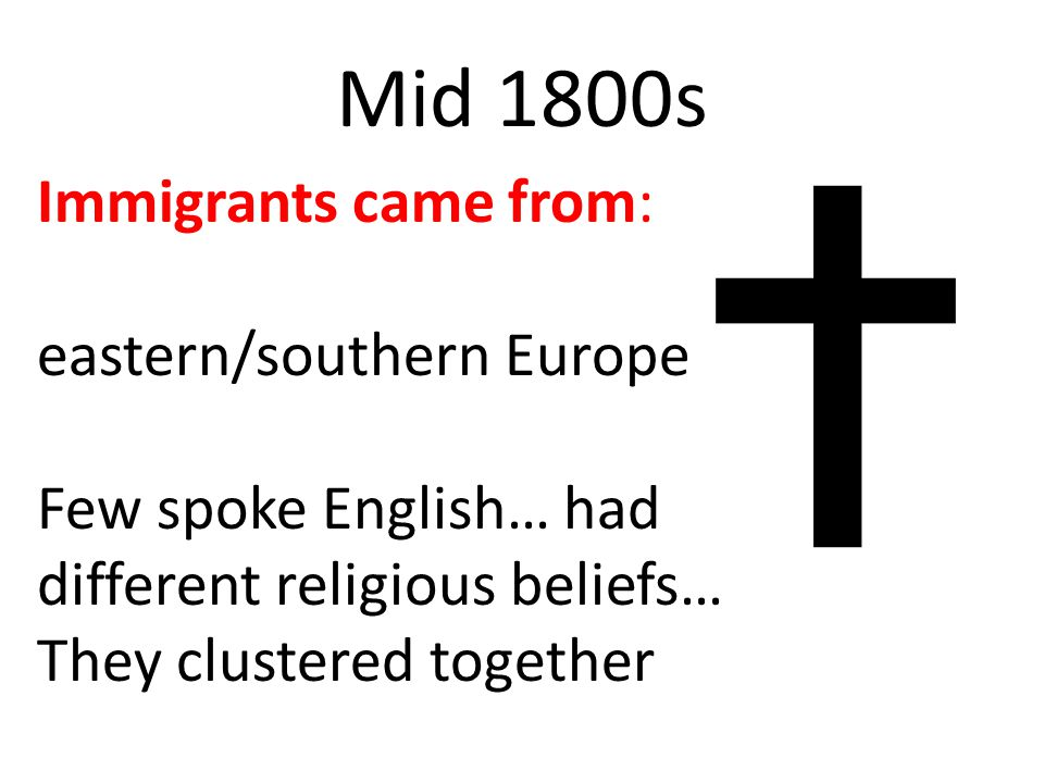 Mid 1800s Immigrants came from: eastern/southern Europe Few spoke English… had different religious beliefs… They clustered together