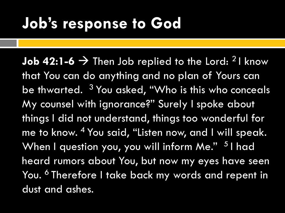 Job's response to God Job 42:1-6  Then Job replied to the Lord: 2 I know that You can do anything and no plan of Yours can be thwarted.