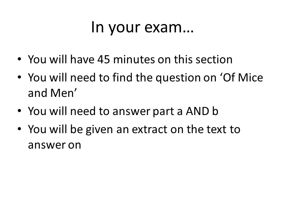 In your exam… You will have 45 minutes on this section You will need to find the question on 'Of Mice and Men' You will need to answer part a AND b You will be given an extract on the text to answer on