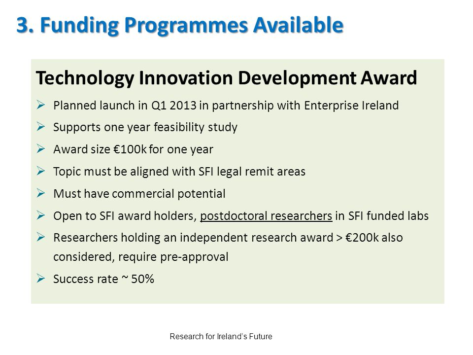 3. Funding Programmes Available Technology Innovation Development Award  Planned launch in Q1 2013 in partnership with Enterprise Ireland  Supports