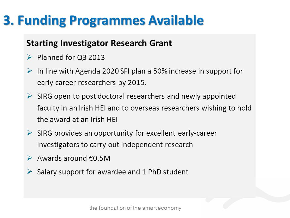 Starting Investigator Research Grant  Planned for Q3 2013  In line with Agenda 2020 SFI plan a 50% increase in support for early career researchers by 2015.