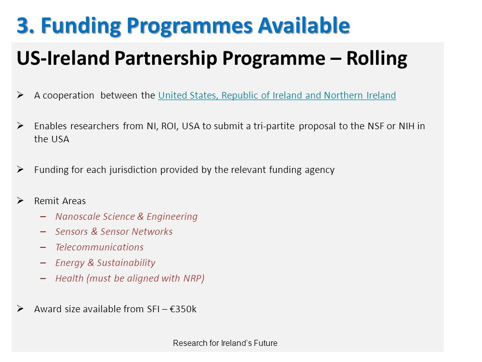 US-Ireland Partnership Programme – Rolling  A cooperation between the United States, Republic of Ireland and Northern Ireland  Enables researchers from NI, ROI, USA to submit a tri-partite proposal to the NSF or NIH in the USA  Funding for each jurisdiction provided by the relevant funding agency  Remit Areas – Nanoscale Science & Engineering – Sensors & Sensor Networks – Telecommunications – Energy & Sustainability – Health (must be aligned with NRP)  Award size available from SFI – €350k 3.