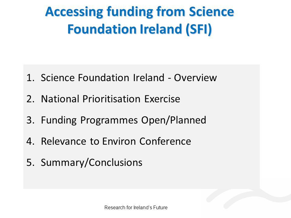 Accessing funding from Science Foundation Ireland (SFI) 1.Science Foundation Ireland - Overview 2.National Prioritisation Exercise 3.Funding Programmes Open/Planned 4.Relevance to Environ Conference 5.Summary/Conclusions Research for Ireland's Future