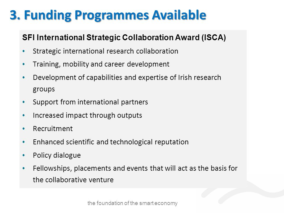 SFI International Strategic Collaboration Award (ISCA) Strategic international research collaboration Training, mobility and career development Development of capabilities and expertise of Irish research groups Support from international partners Increased impact through outputs Recruitment Enhanced scientific and technological reputation Policy dialogue Fellowships, placements and events that will act as the basis for the collaborative venture the foundation of the smart economy 3.