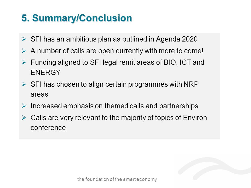 5. Summary/Conclusion  SFI has an ambitious plan as outlined in Agenda 2020  A number of calls are open currently with more to come!  Funding align