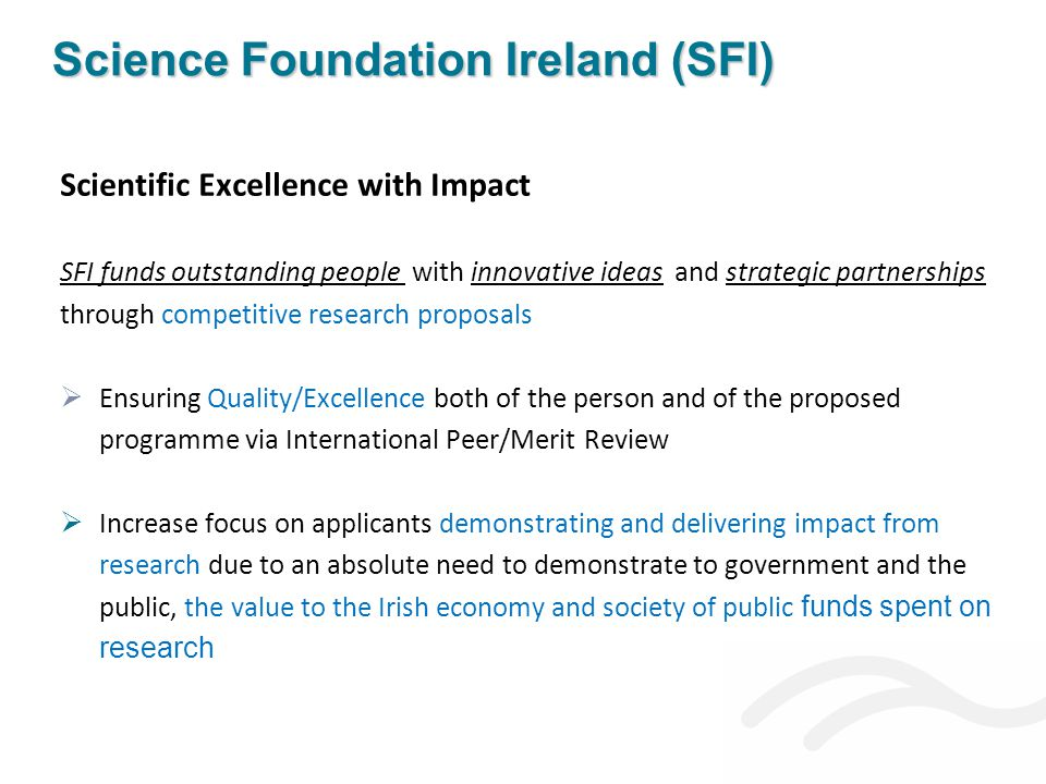 Scientific Excellence with Impact SFI funds outstanding people with innovative ideas and strategic partnerships through competitive research proposals  Ensuring Quality/Excellence both of the person and of the proposed programme via International Peer/Merit Review  Increase focus on applicants demonstrating and delivering impact from research due to an absolute need to demonstrate to government and the public, the value to the Irish economy and society of public funds spent on research Science Foundation Ireland (SFI)