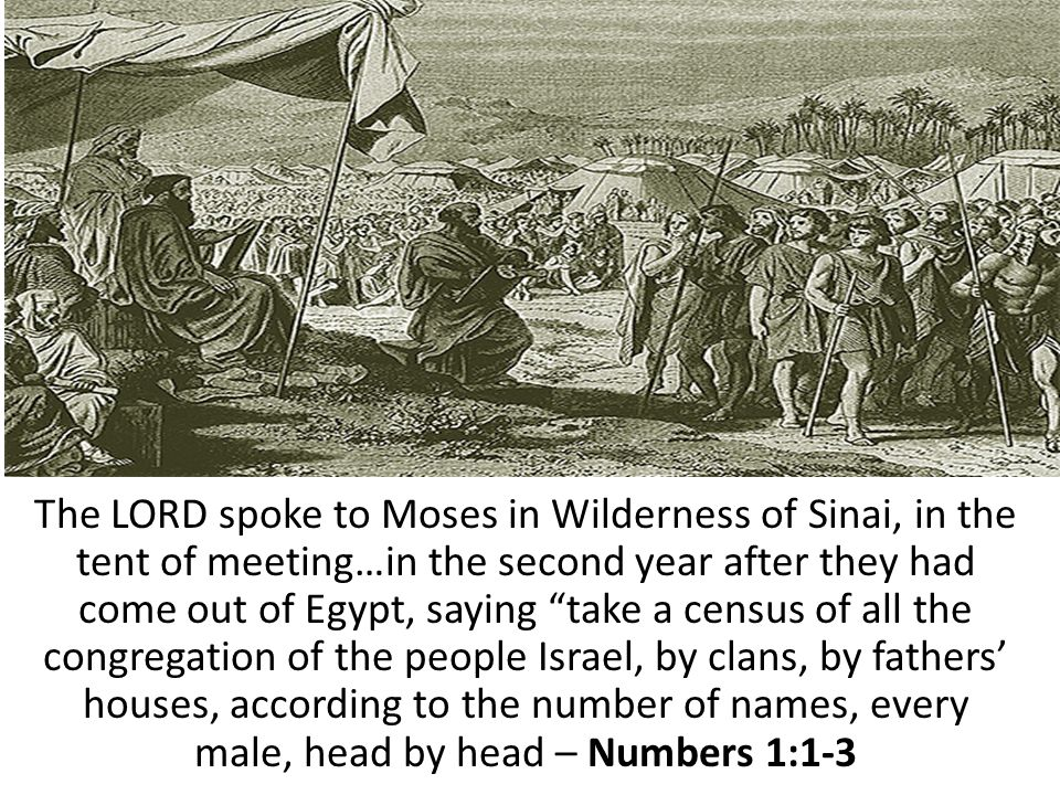 The LORD spoke to Moses in Wilderness of Sinai, in the tent of meeting…in the second year after they had come out of Egypt, saying take a census of all the congregation of the people Israel, by clans, by fathers' houses, according to the number of names, every male, head by head – Numbers 1:1-3