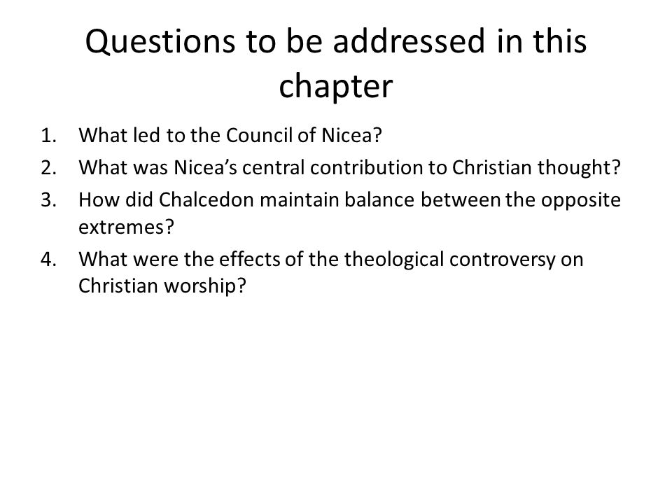 Questions to be addressed in this chapter 1.What led to the Council of Nicea? 2.What was Nicea's central contribution to Christian thought? 3.How did
