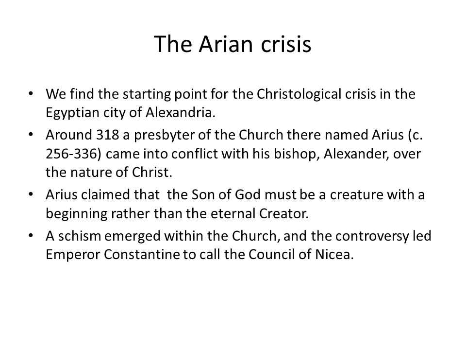 The Arian crisis We find the starting point for the Christological crisis in the Egyptian city of Alexandria. Around 318 a presbyter of the Church the