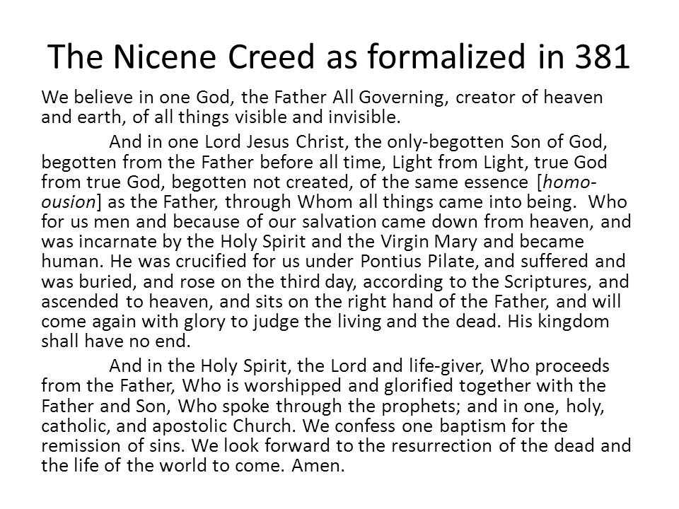 The Nicene Creed as formalized in 381 We believe in one God, the Father All Governing, creator of heaven and earth, of all things visible and invisibl