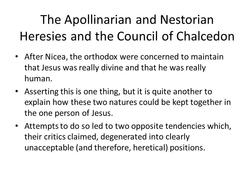 The Apollinarian and Nestorian Heresies and the Council of Chalcedon After Nicea, the orthodox were concerned to maintain that Jesus was really divine