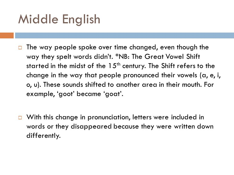 Middle English  The way people spoke over time changed, even though the way they spelt words didn't. *NB: The Great Vowel Shift started in the midst