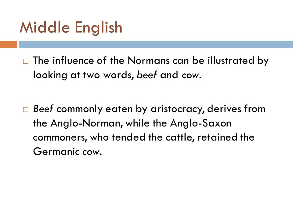 Middle English  The influence of the Normans can be illustrated by looking at two words, beef and cow.  Beef commonly eaten by aristocracy, derives