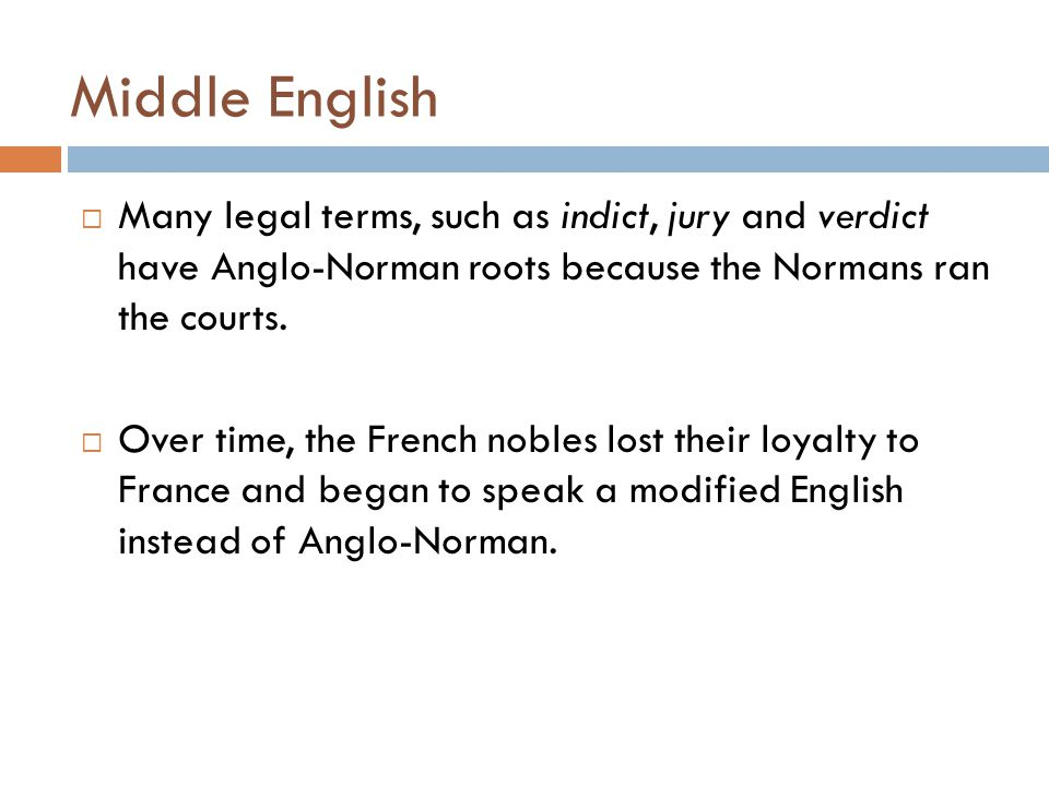 Middle English  Many legal terms, such as indict, jury and verdict have Anglo-Norman roots because the Normans ran the courts.  Over time, the Frenc