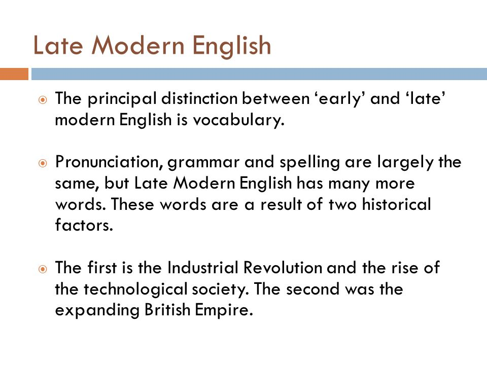 Late Modern English  The principal distinction between 'early' and 'late' modern English is vocabulary.  Pronunciation, grammar and spelling are lar