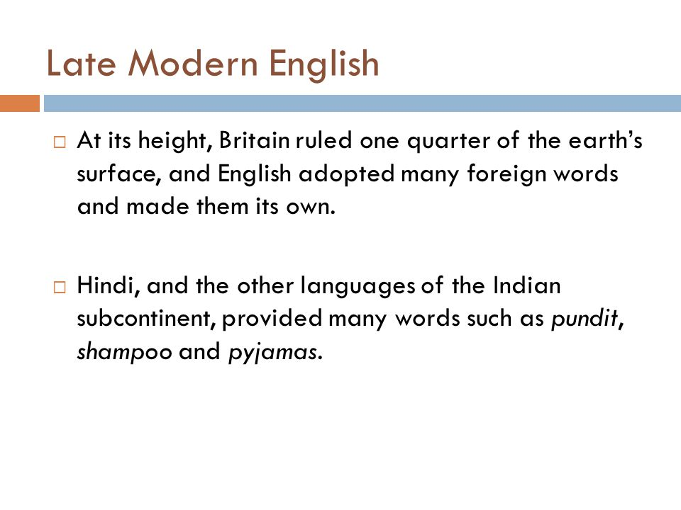 Late Modern English  At its height, Britain ruled one quarter of the earth's surface, and English adopted many foreign words and made them its own. 