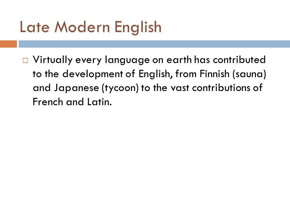 Late Modern English  Virtually every language on earth has contributed to the development of English, from Finnish (sauna) and Japanese (tycoon) to t
