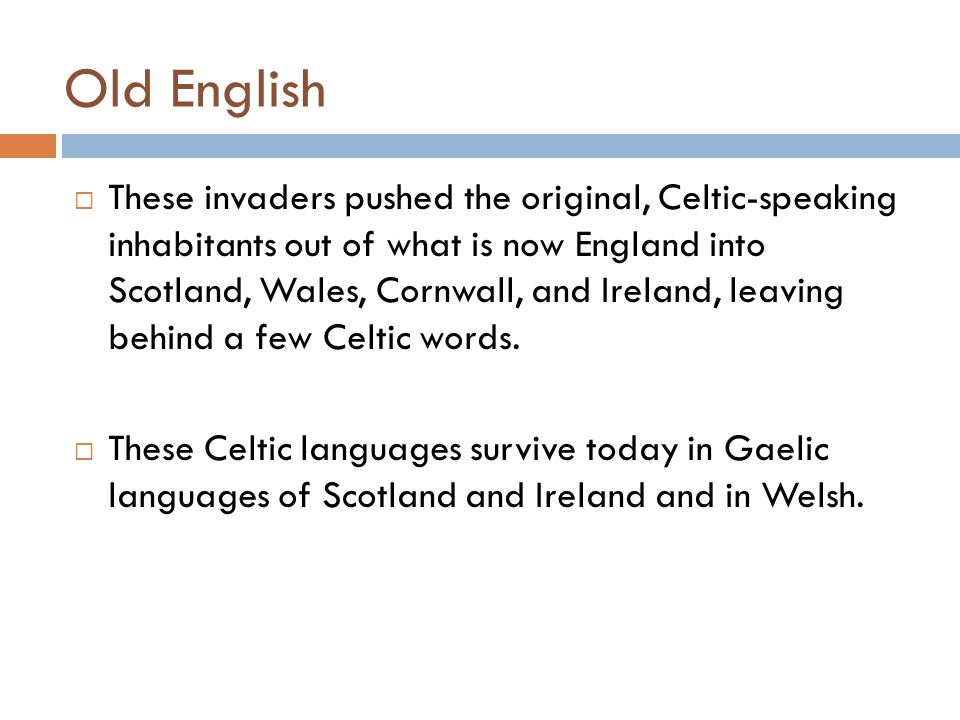 Old English  These invaders pushed the original, Celtic-speaking inhabitants out of what is now England into Scotland, Wales, Cornwall, and Ireland,