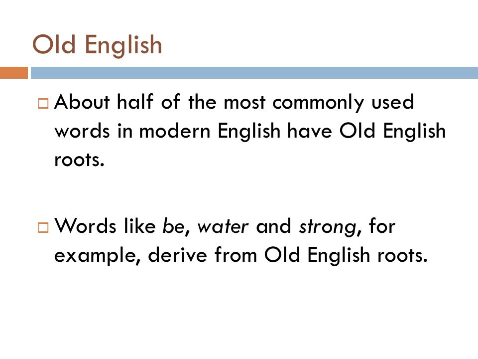 Old English  About half of the most commonly used words in modern English have Old English roots.  Words like be, water and strong, for example, der