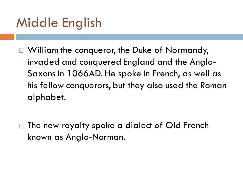Middle English  William the conqueror, the Duke of Normandy, invaded and conquered England and the Anglo- Saxons in 1066AD. He spoke in French, as we