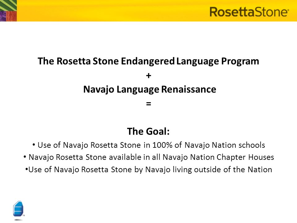 The Rosetta Stone Endangered Language Program + Navajo Language Renaissance = The Goal: Use of Navajo Rosetta Stone in 100% of Navajo Nation schools Navajo Rosetta Stone available in all Navajo Nation Chapter Houses Use of Navajo Rosetta Stone by Navajo living outside of the Nation