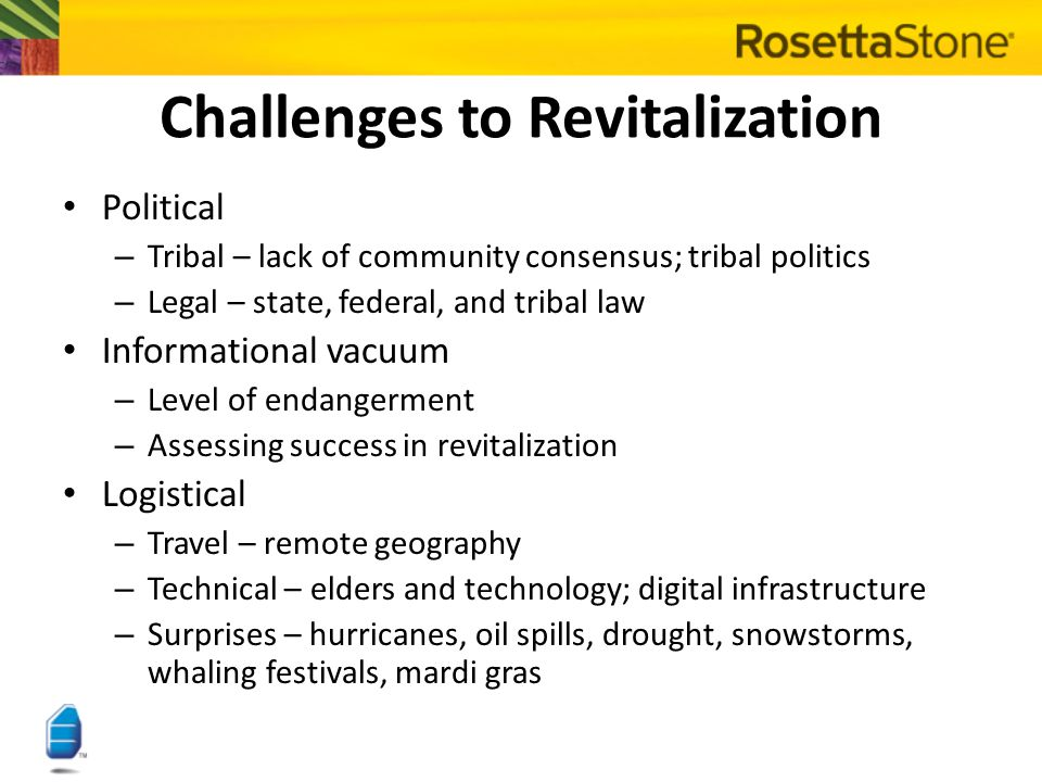 Challenges to Revitalization Political – – Tribal – lack of community consensus; tribal politics – – Legal – state, federal, and tribal law Informatio