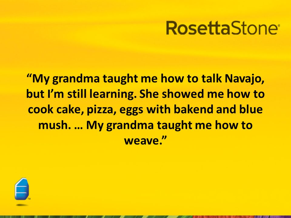 My grandma taught me how to talk Navajo, but I'm still learning.