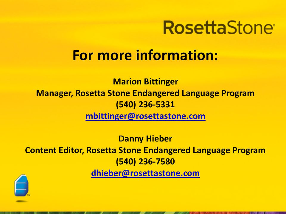 For more information: Marion Bittinger Manager, Rosetta Stone Endangered Language Program (540) 236-5331 mbittinger@rosettastone.com Danny Hieber Content Editor, Rosetta Stone Endangered Language Program (540) 236-7580 dhieber@rosettastone.com mbittinger@rosettastone.com dhieber@rosettastone.com
